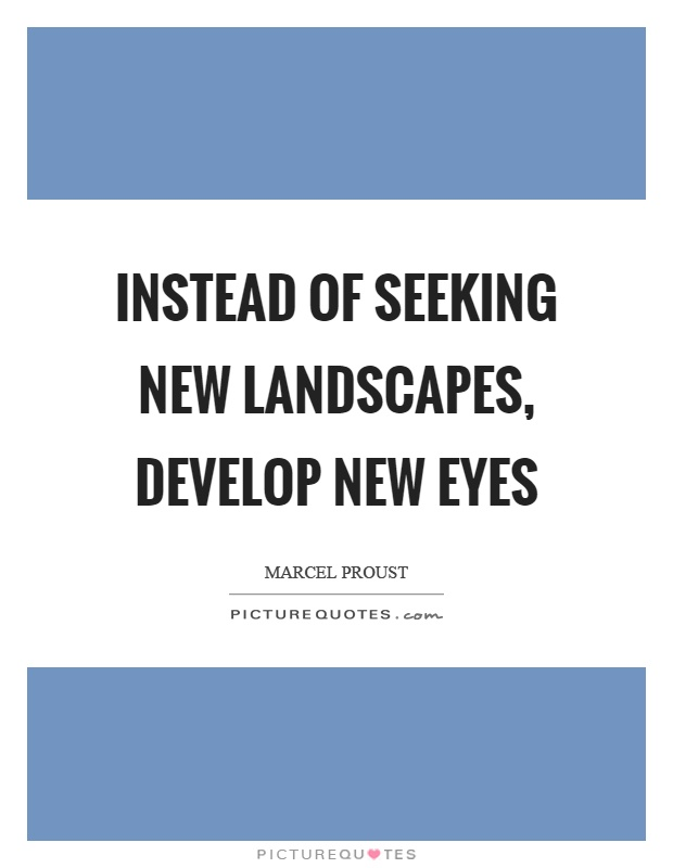 Instead of seeking new landscapes, develop new eyes Picture Quote #1