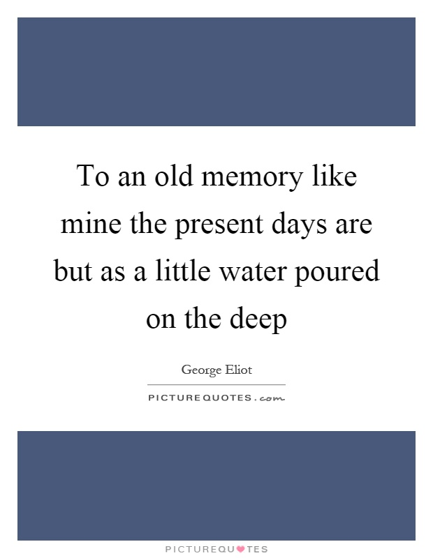 To an old memory like mine the present days are but as a little water poured on the deep Picture Quote #1