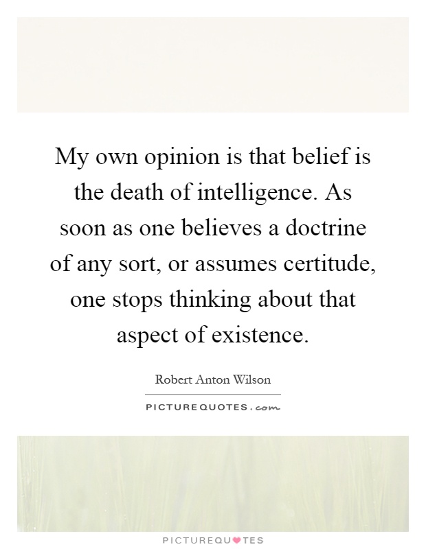 My own opinion is that belief is the death of intelligence. As soon as one believes a doctrine of any sort, or assumes certitude, one stops thinking about that aspect of existence Picture Quote #1
