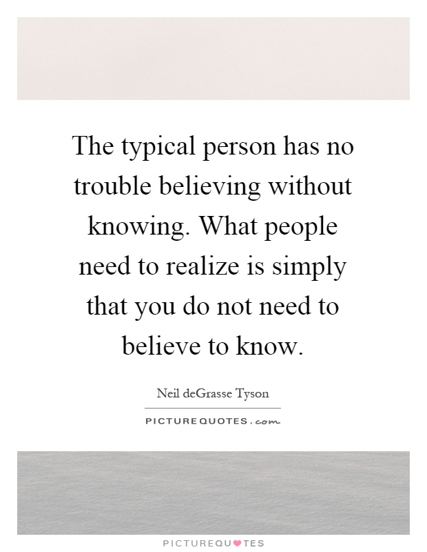The typical person has no trouble believing without knowing. What people need to realize is simply that you do not need to believe to know Picture Quote #1