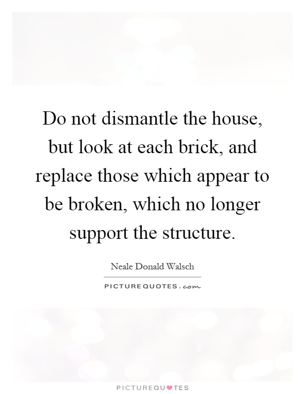 Do not dismantle the house, but look at each brick, and replace those which appear to be broken, which no longer support the structure Picture Quote #1