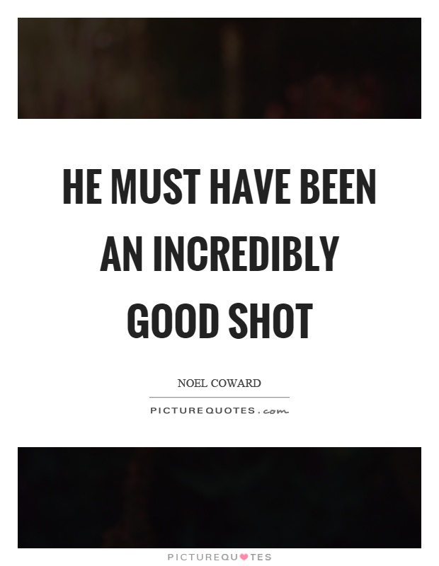 He must have been an incredibly good shot Picture Quote #1