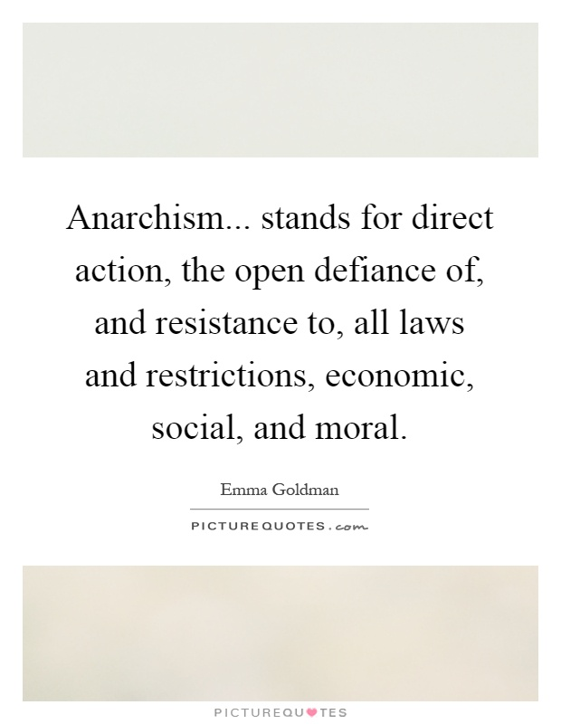 Anarchism... stands for direct action, the open defiance of, and resistance to, all laws and restrictions, economic, social, and moral Picture Quote #1