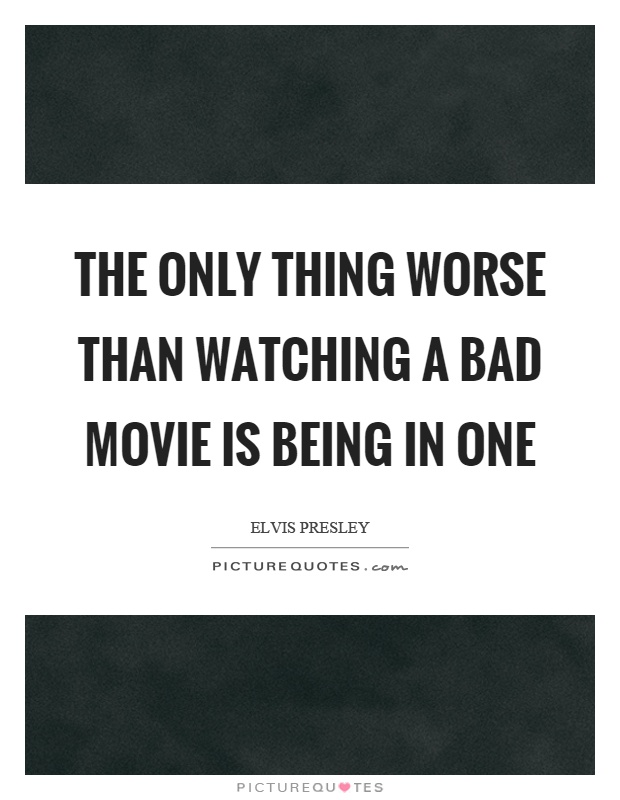 The only thing worse than watching a bad movie is being in one Picture Quote #1