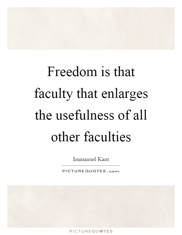 Freedom is that faculty that enlarges the usefulness of all other faculties Picture Quote #1