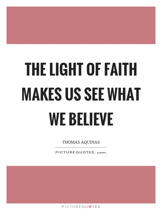 The light of faith makes us see what we believe Picture Quote #1