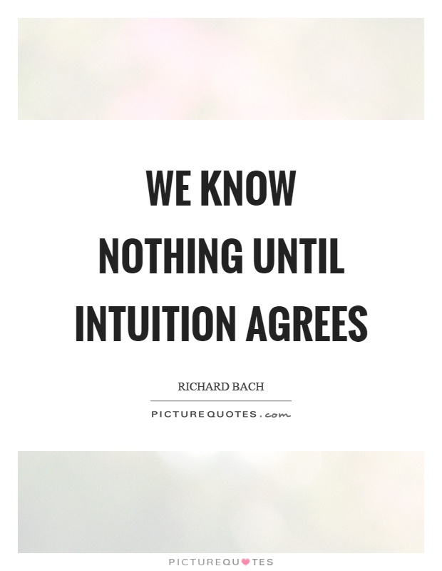 We know nothing until intuition agrees Picture Quote #1