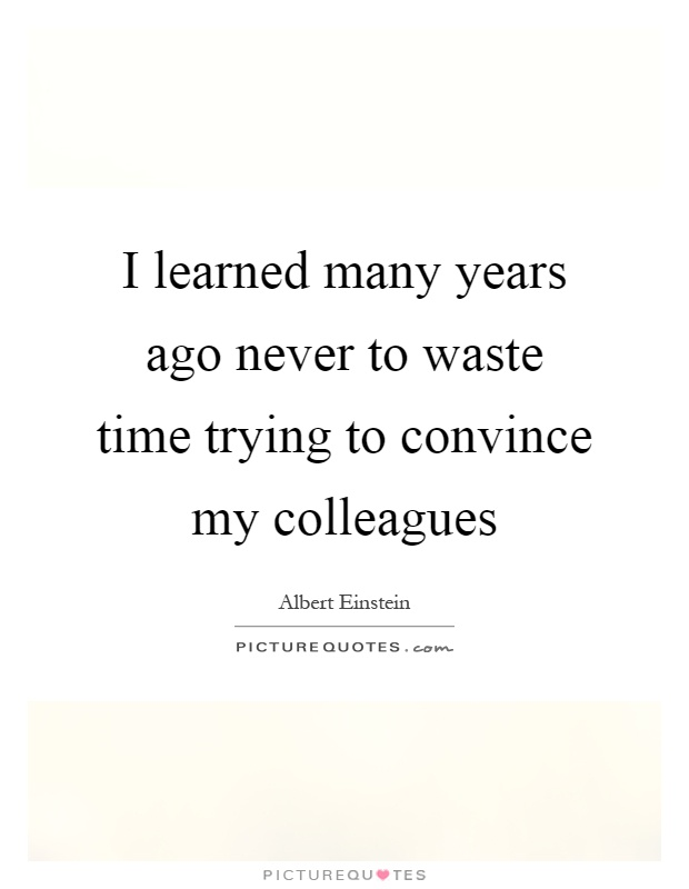 I learned many years ago never to waste time trying to convince my colleagues Picture Quote #1