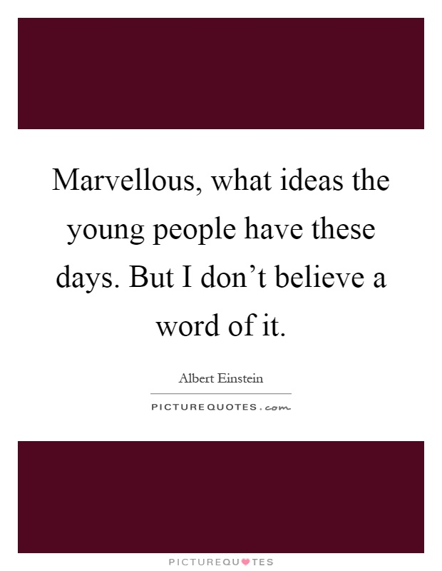 Marvellous, what ideas the young people have these days. But I don't believe a word of it Picture Quote #1