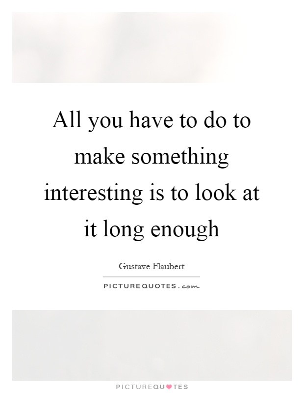 All you have to do to make something interesting is to look at it long enough Picture Quote #1