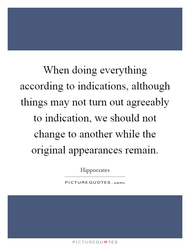 When doing everything according to indications, although things may not turn out agreeably to indication, we should not change to another while the original appearances remain Picture Quote #1