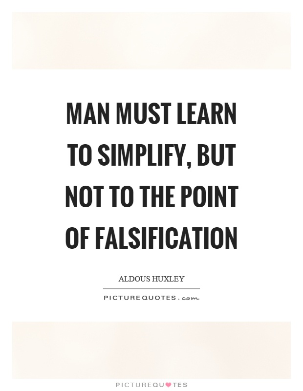 Man must learn to simplify, but not to the point of falsification Picture Quote #1