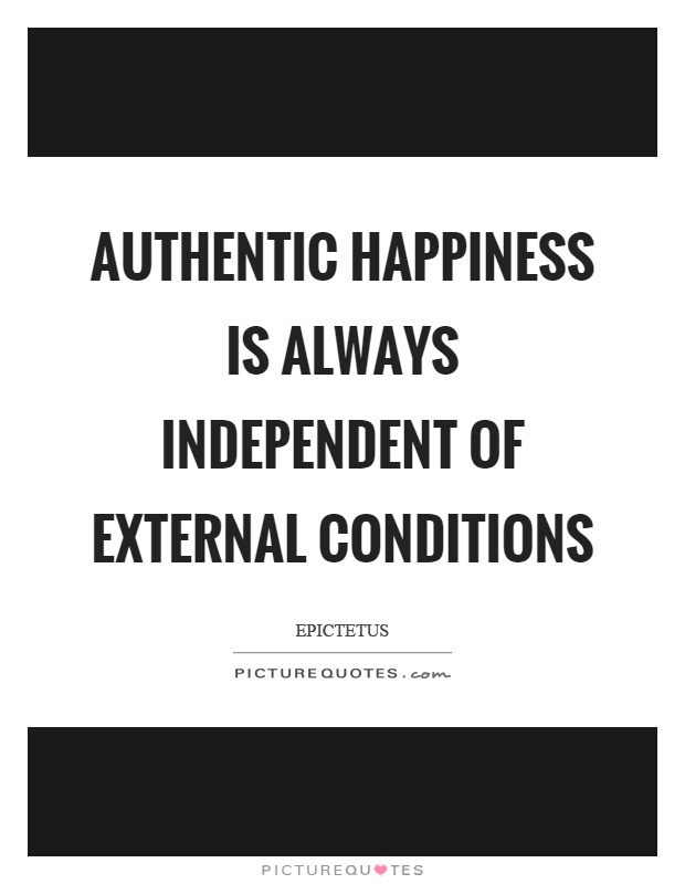 Authentic happiness is always independent of external conditions Picture Quote #1