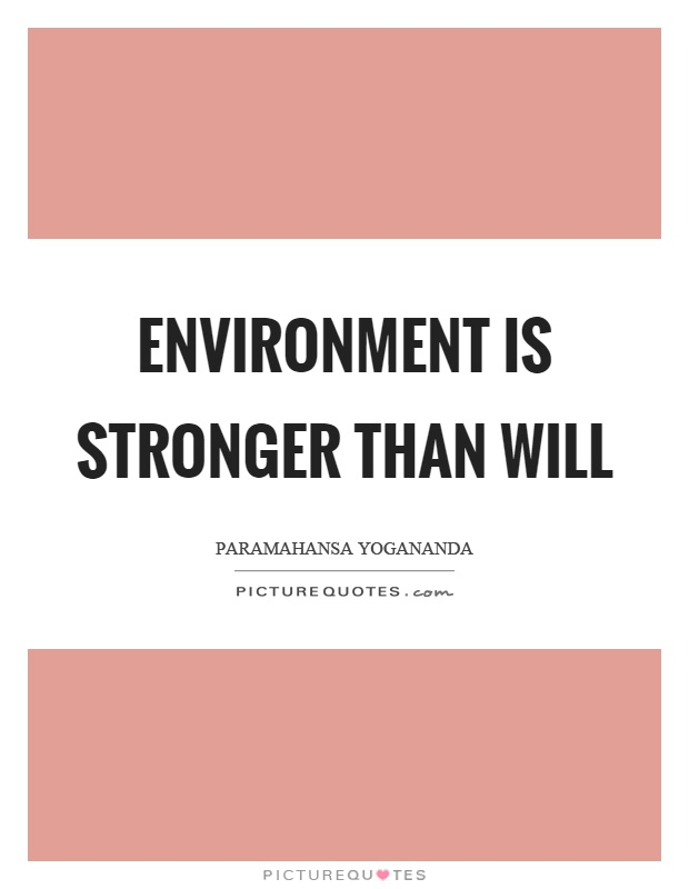 Environment is stronger than will Picture Quote #1