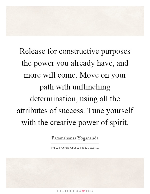 Release for constructive purposes the power you already have, and more will come. Move on your path with unflinching determination, using all the attributes of success. Tune yourself with the creative power of spirit Picture Quote #1
