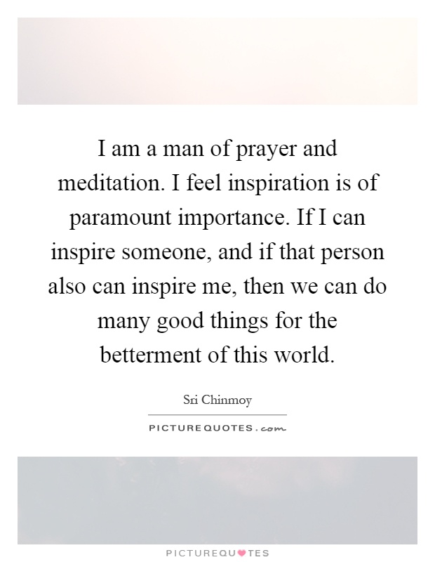 I am a man of prayer and meditation. I feel inspiration is of paramount importance. If I can inspire someone, and if that person also can inspire me, then we can do many good things for the betterment of this world Picture Quote #1