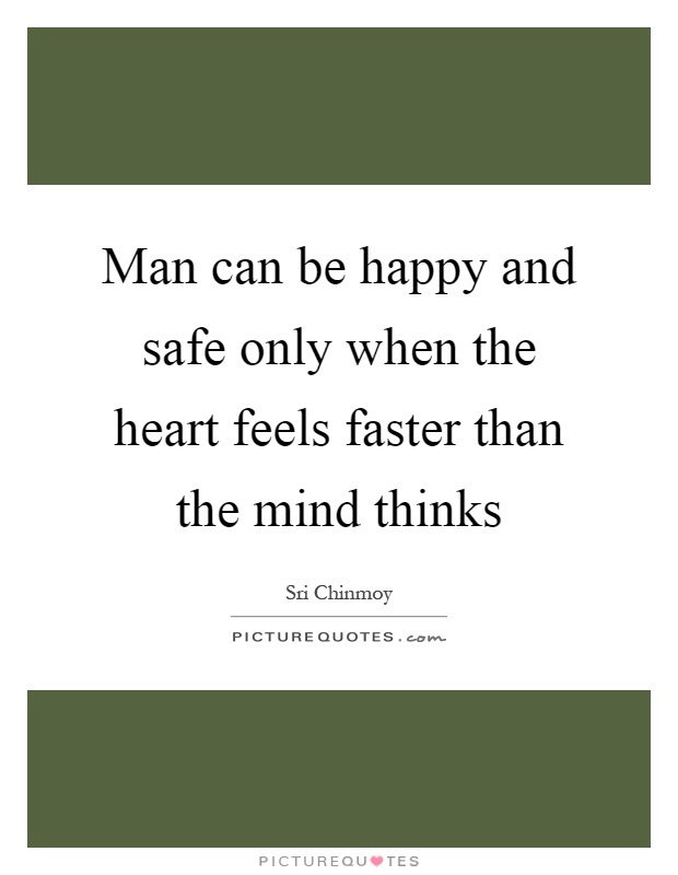 Man can be happy and safe only when the heart feels faster than the mind thinks Picture Quote #1