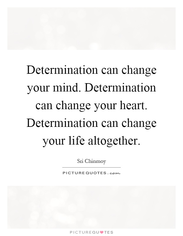 Determination can change your mind. Determination can change your heart. Determination can change your life altogether Picture Quote #1