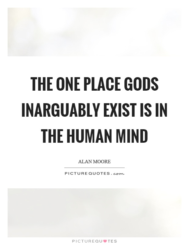 The one place gods inarguably exist is in the human mind Picture Quote #1