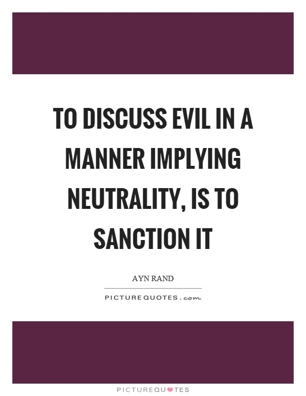 To discuss evil in a manner implying neutrality, is to sanction it Picture Quote #1