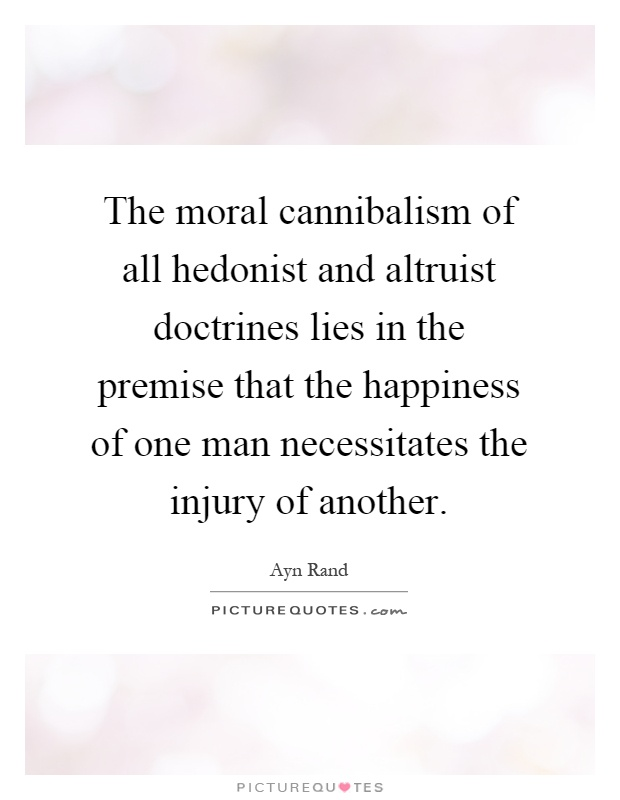 The moral cannibalism of all hedonist and altruist doctrines lies in the premise that the happiness of one man necessitates the injury of another Picture Quote #1