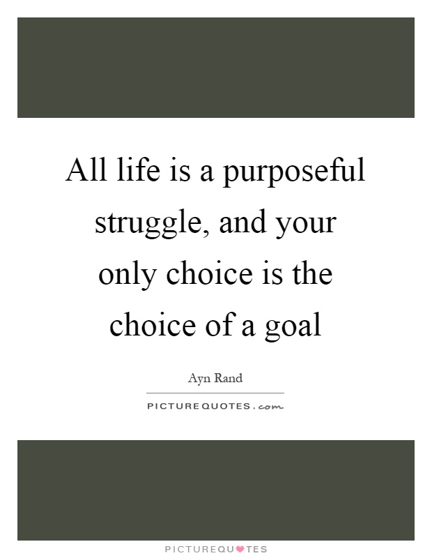 All life is a purposeful struggle, and your only choice is the choice of a goal Picture Quote #1