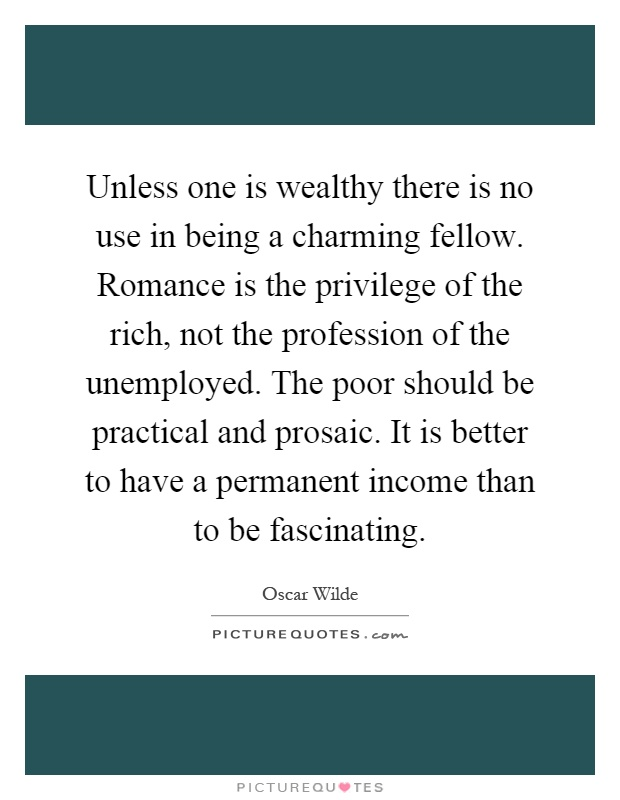 Unless one is wealthy there is no use in being a charming fellow. Romance is the privilege of the rich, not the profession of the unemployed. The poor should be practical and prosaic. It is better to have a permanent income than to be fascinating Picture Quote #1