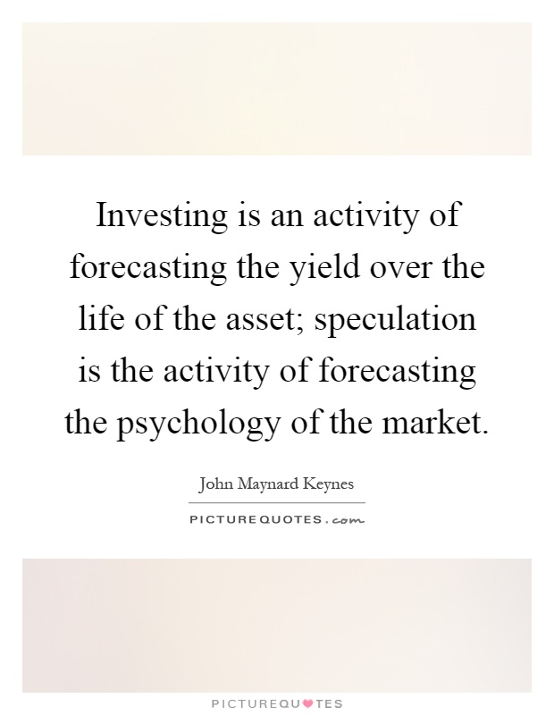 Investing is an activity of forecasting the yield over the life of the asset; speculation is the activity of forecasting the psychology of the market Picture Quote #1