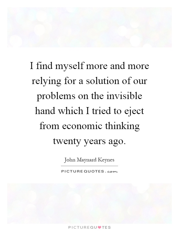 I find myself more and more relying for a solution of our problems on the invisible hand which I tried to eject from economic thinking twenty years ago Picture Quote #1