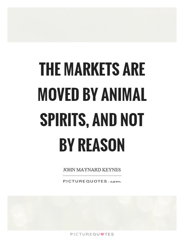 The markets are moved by animal spirits, and not by reason Picture Quote #1