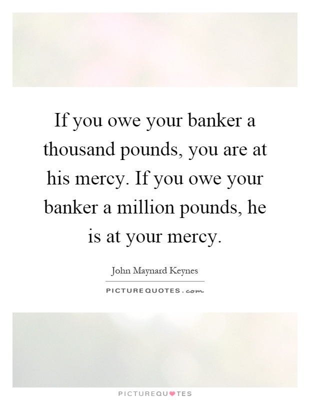 If you owe your banker a thousand pounds, you are at his mercy. If you owe your banker a million pounds, he is at your mercy Picture Quote #1