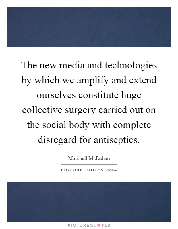 The new media and technologies by which we amplify and extend ourselves constitute huge collective surgery carried out on the social body with complete disregard for antiseptics Picture Quote #1