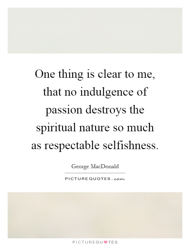 One thing is clear to me, that no indulgence of passion destroys the spiritual nature so much as respectable selfishness Picture Quote #1