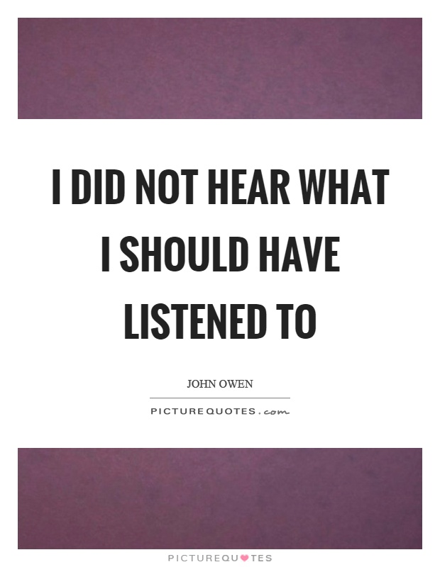 I did not hear what I should have listened to Picture Quote #1