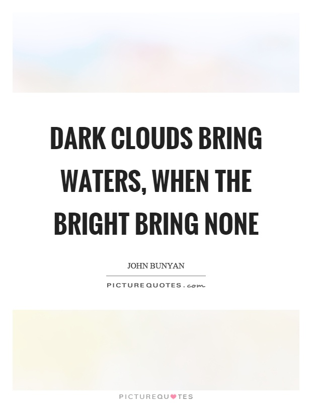 Dark clouds bring waters, when the bright bring none Picture Quote #1