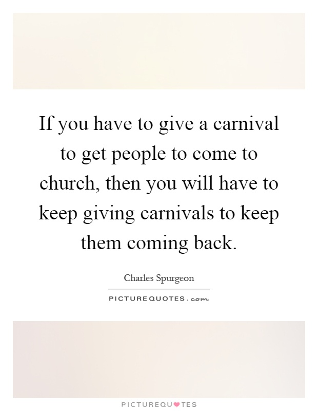 If you have to give a carnival to get people to come to church, then you will have to keep giving carnivals to keep them coming back Picture Quote #1