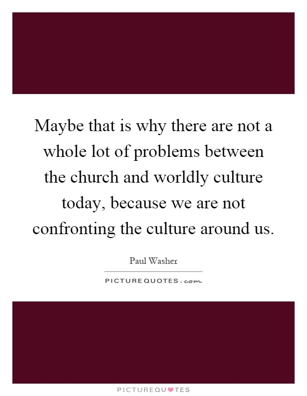 Maybe that is why there are not a whole lot of problems between the church and worldly culture today, because we are not confronting the culture around us Picture Quote #1