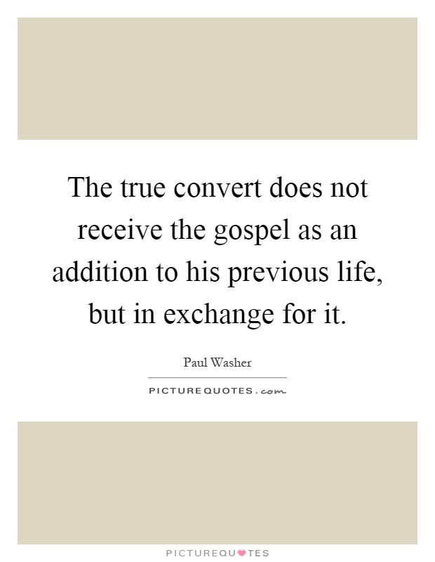 The true convert does not receive the gospel as an addition to his previous life, but in exchange for it Picture Quote #1