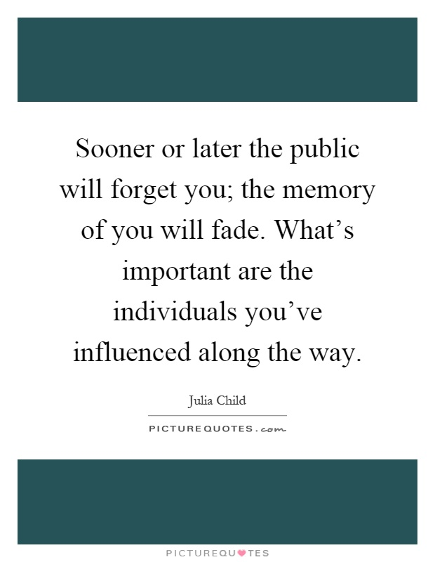 Sooner or later the public will forget you; the memory of you will fade. What's important are the individuals you've influenced along the way Picture Quote #1