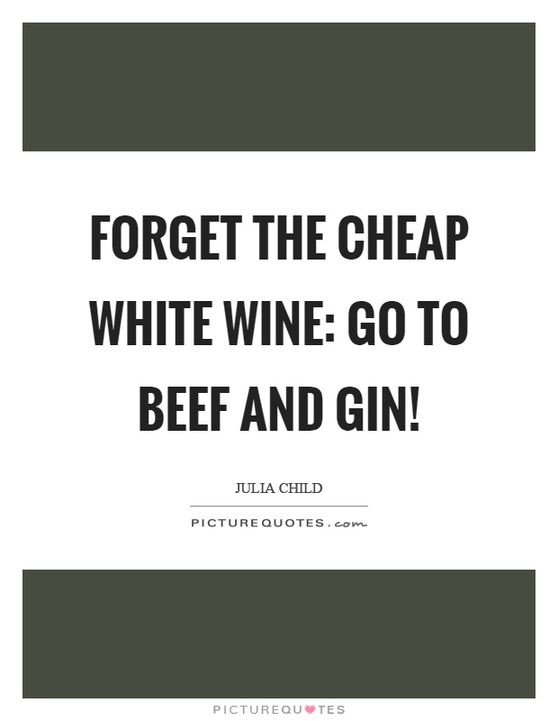 Forget the cheap white wine: go to beef and gin! Picture Quote #1