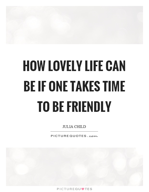 How lovely life can be if one takes time to be friendly Picture Quote #1