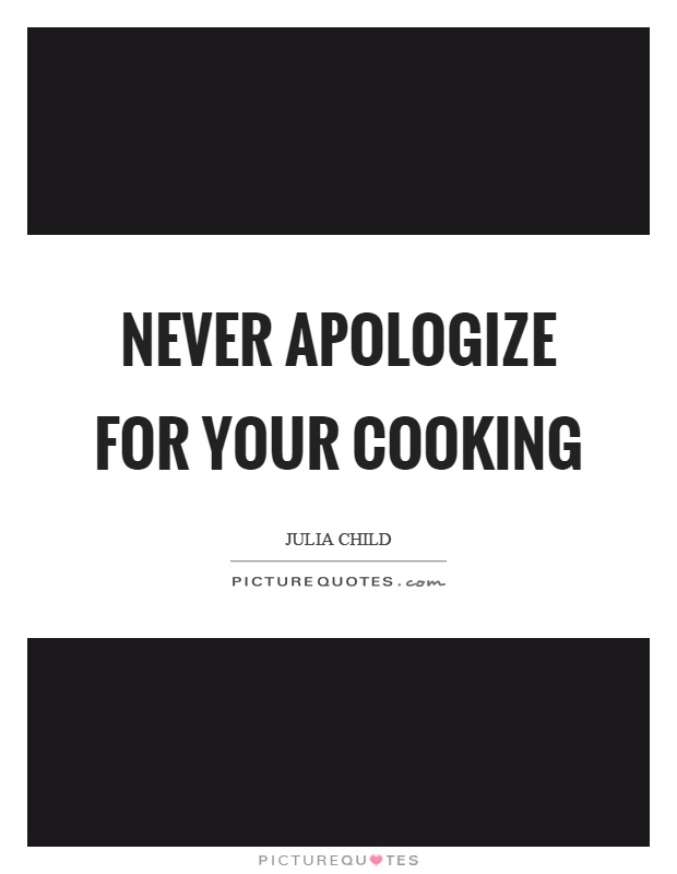 Never apologize for your cooking Picture Quote #1