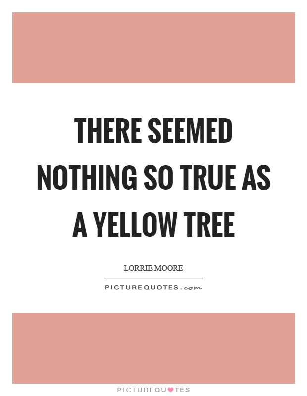 There seemed nothing so true as a yellow tree Picture Quote #1
