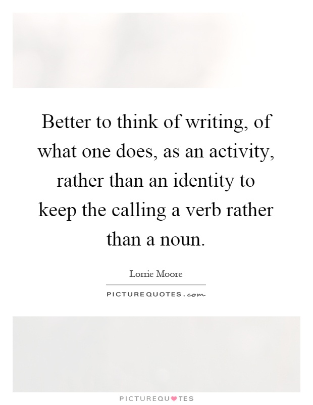 Better to think of writing, of what one does, as an activity, rather than an identity to keep the calling a verb rather than a noun Picture Quote #1