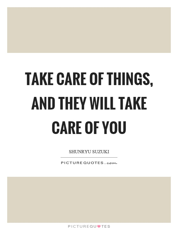 Take care of things, and they will take care of you Picture Quote #1