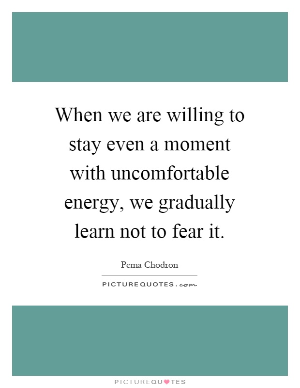When we are willing to stay even a moment with uncomfortable energy, we gradually learn not to fear it Picture Quote #1