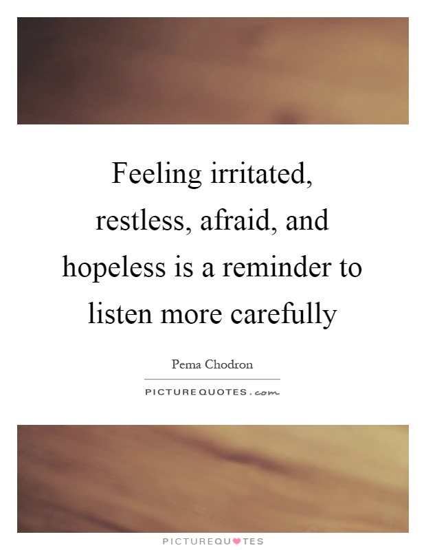 Feeling irritated, restless, afraid, and hopeless is a reminder to listen more carefully Picture Quote #1