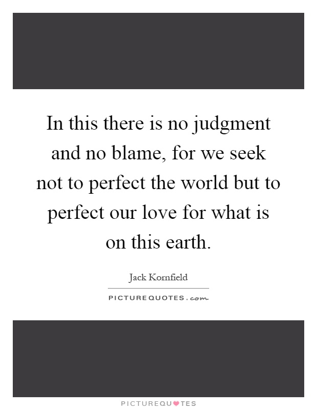 In this there is no judgment and no blame, for we seek not to perfect the world but to perfect our love for what is on this earth Picture Quote #1