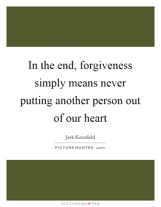 In the end, forgiveness simply means never putting another person out of our heart Picture Quote #1
