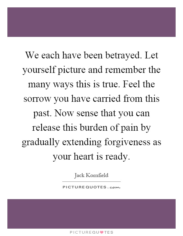 We each have been betrayed. Let yourself picture and remember the many ways this is true. Feel the sorrow you have carried from this past. Now sense that you can release this burden of pain by gradually extending forgiveness as your heart is ready Picture Quote #1